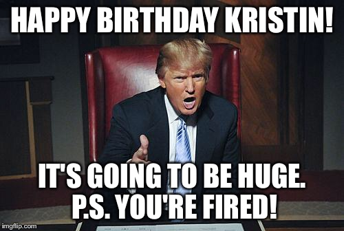 Donald Trump You're Fired | HAPPY BIRTHDAY KRISTIN! IT'S GOING TO BE HUGE. P.S. YOU'RE FIRED! | image tagged in donald trump you're fired | made w/ Imgflip meme maker