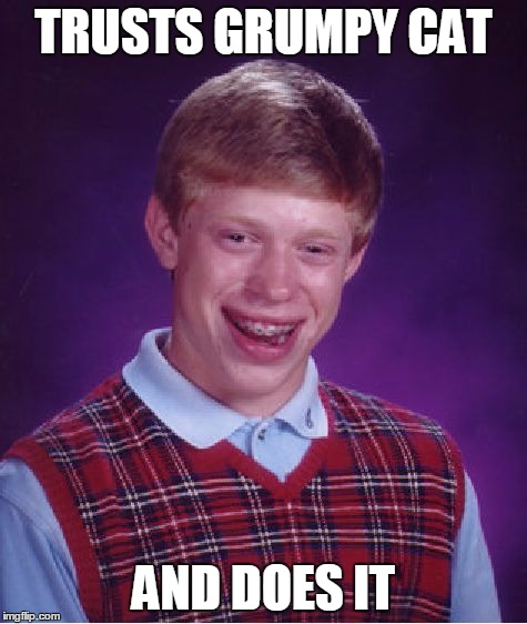 Bad Luck Brian Meme | TRUSTS GRUMPY CAT AND DOES IT | image tagged in memes,bad luck brian | made w/ Imgflip meme maker