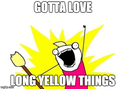 X All The Y Meme | GOTTA LOVE LONG YELLOW THINGS | image tagged in memes,x all the y | made w/ Imgflip meme maker
