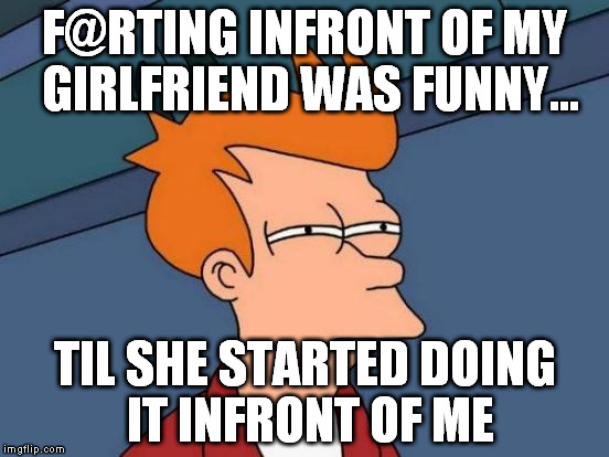 Futurama Fry Meme | F@RTING INFRONT OF MY GIRLFRIEND WAS FUNNY... TIL SHE STARTED DOING IT INFRONT OF ME | image tagged in memes,futurama fry | made w/ Imgflip meme maker