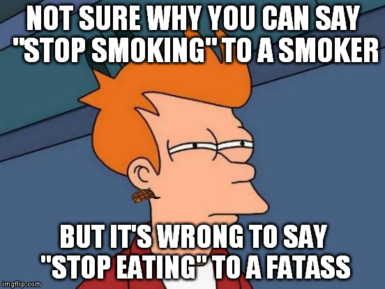 "Futurama Fry Meme | NOT SURE WHY YOU CAN SAY ""STOP SMOKING"" TO A SMOKER BUT IT'S WRONG TO SAY ""STOP EATING"" TO A FATASS 