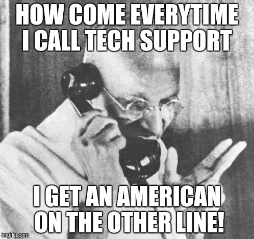 Gandhi | HOW COME EVERYTIME I CALL TECH SUPPORT I GET AN AMERICAN ON THE OTHER LINE! | image tagged in memes,gandhi | made w/ Imgflip meme maker
