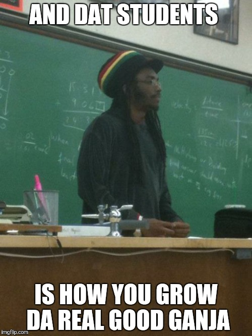 Rasta Science Teacher Meme | AND DAT STUDENTS IS HOW YOU GROW DA REAL GOOD GANJA | image tagged in memes,rasta science teacher | made w/ Imgflip meme maker