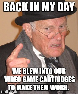 Where my middle aged homies at? You know what I'm talking about. | BACK IN MY DAY WE BLEW INTO OUR VIDEO GAME CARTRIDGES TO MAKE THEM WORK. | image tagged in memes,back in my day,video games | made w/ Imgflip meme maker