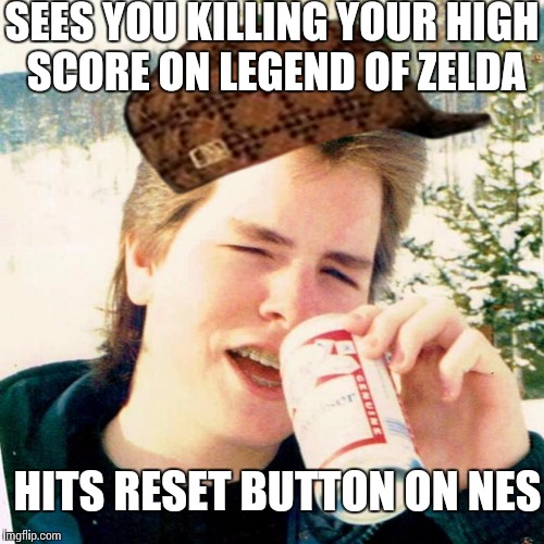 80's Scumbag Older Brother | SEES YOU KILLING YOUR HIGH SCORE ON LEGEND OF ZELDA HITS RESET BUTTON ON NES | image tagged in memes,eighties teen,scumbag | made w/ Imgflip meme maker