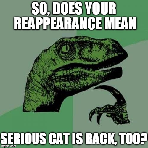 Philosoraptor Meme | SO, DOES YOUR REAPPEARANCE MEAN SERIOUS CAT IS BACK, TOO? | image tagged in memes,philosoraptor | made w/ Imgflip meme maker
