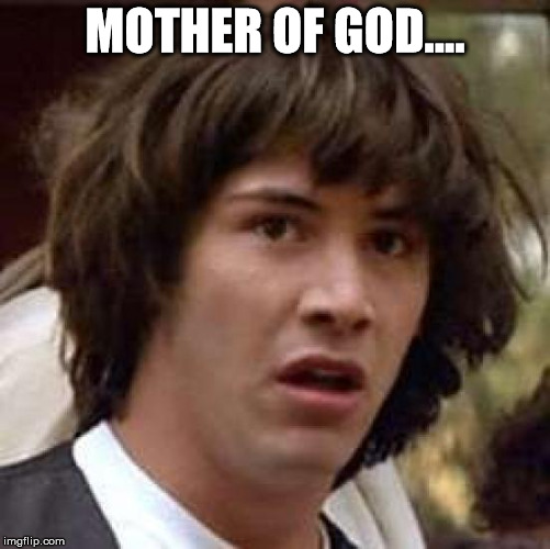 Conspiracy Keanu Meme | MOTHER OF GOD.... | image tagged in memes,conspiracy keanu | made w/ Imgflip meme maker