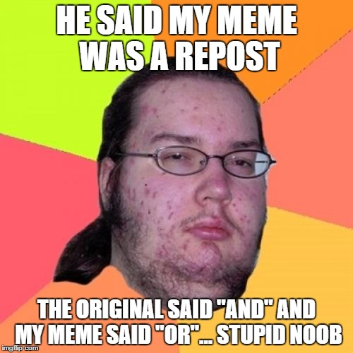 "Butthurt Dweller | HE SAID MY MEME WAS A REPOST THE ORIGINAL SAID ""AND"" AND MY MEME SAID ""OR""... STUPID NOOB 