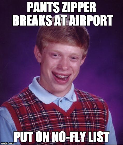 Bad Luck Brian Meme | PANTS ZIPPER BREAKS AT AIRPORT PUT ON NO-FLY LIST | image tagged in memes,bad luck brian | made w/ Imgflip meme maker
