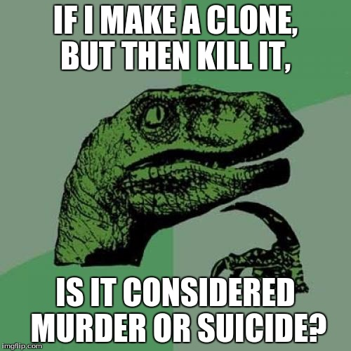 Philosoraptor | IF I MAKE A CLONE, BUT THEN KILL IT, IS IT CONSIDERED MURDER OR SUICIDE? | image tagged in memes,philosoraptor | made w/ Imgflip meme maker