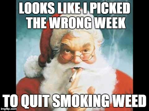 LOOKS LIKE I PICKED THE WRONG WEEK TO QUIT SMOKING WEED | image tagged in santa claus,meme,memes | made w/ Imgflip meme maker
