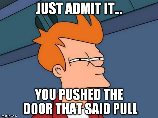 Futurama Fry Meme | JUST ADMIT IT... YOU PUSHED THE DOOR THAT SAID PULL | image tagged in memes,futurama fry | made w/ Imgflip meme maker