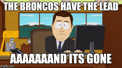 Aaaaand Its Gone Meme | THE BRONCOS HAVE THE LEAD AAAAAAAND ITS GONE | image tagged in memes,aaaaand its gone | made w/ Imgflip meme maker