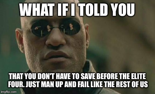Matrix Morpheus Meme | WHAT IF I TOLD YOU THAT YOU DON'T HAVE TO SAVE BEFORE THE ELITE FOUR. JUST MAN UP AND FAIL LIKE THE REST OF US | image tagged in memes,matrix morpheus | made w/ Imgflip meme maker