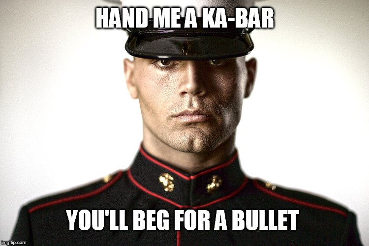 HAND ME A KA-BAR YOU'LL BEG FOR A BULLET | made w/ Imgflip meme maker