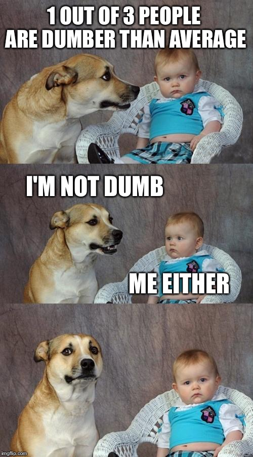 Dad Joke Dog Meme | I'M NOT DUMB ME EITHER 1 OUT OF 3 PEOPLE ARE DUMBER THAN AVERAGE | image tagged in memes,dad joke dog | made w/ Imgflip meme maker