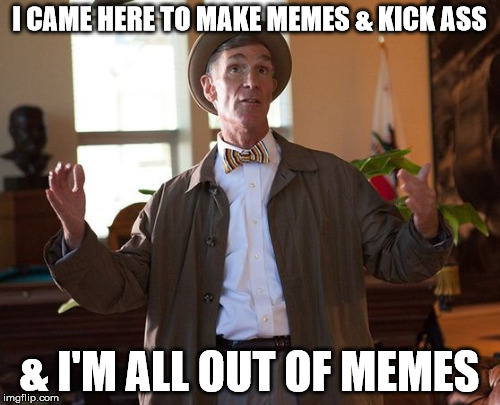 You have 0 remaining submissions today. | I CAME HERE TO MAKE MEMES & KICK ASS & I'M ALL OUT OF MEMES | image tagged in bill,nye | made w/ Imgflip meme maker