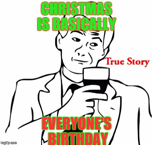 True Story | CHRISTMAS IS BASICALLY EVERYONE'S BIRTHDAY | image tagged in memes,true story | made w/ Imgflip meme maker