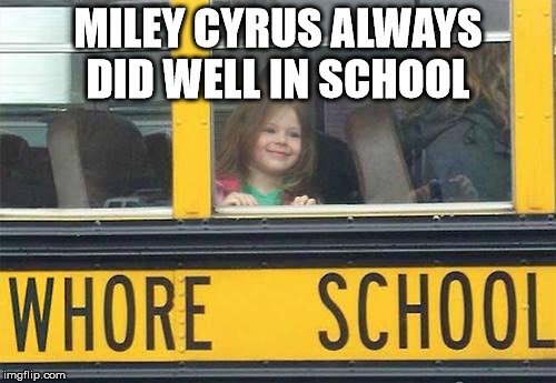 short bus | MILEY CYRUS ALWAYS DID WELL IN SCHOOL | image tagged in miley,bus | made w/ Imgflip meme maker