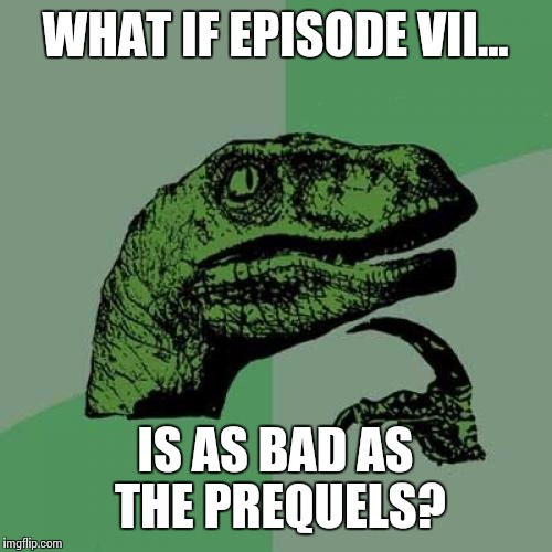 Philosoraptor Meme | WHAT IF EPISODE VII... IS AS BAD AS THE PREQUELS? | image tagged in memes,philosoraptor | made w/ Imgflip meme maker