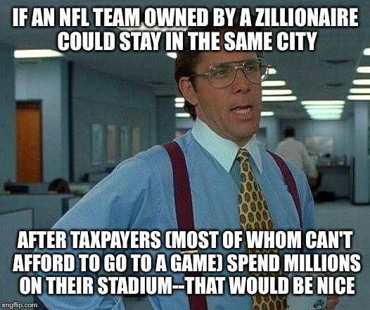 That Would Be Great Meme | IF AN NFL TEAM OWNED BY A ZILLIONAIRE COULD STAY IN THE SAME CITY AFTER TAXPAYERS (MOST OF WHOM CAN'T AFFORD TO GO TO A GAME) SPEND MILLIONS | image tagged in memes,that would be great | made w/ Imgflip meme maker