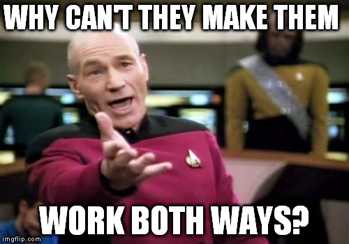 Picard Wtf Meme | WHY CAN'T THEY MAKE THEM WORK BOTH WAYS? | image tagged in memes,picard wtf | made w/ Imgflip meme maker