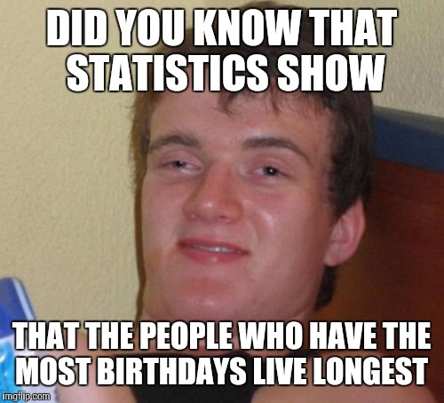 10 Guy Meme | DID YOU KNOW THAT STATISTICS SHOW THAT THE PEOPLE WHO HAVE THE MOST BIRTHDAYS LIVE LONGEST | image tagged in memes,10 guy | made w/ Imgflip meme maker