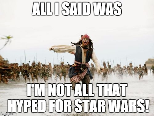 Jack Sparrow Being Chased Meme | ALL I SAID WAS I'M NOT ALL THAT HYPED FOR STAR WARS! | image tagged in memes,jack sparrow being chased | made w/ Imgflip meme maker