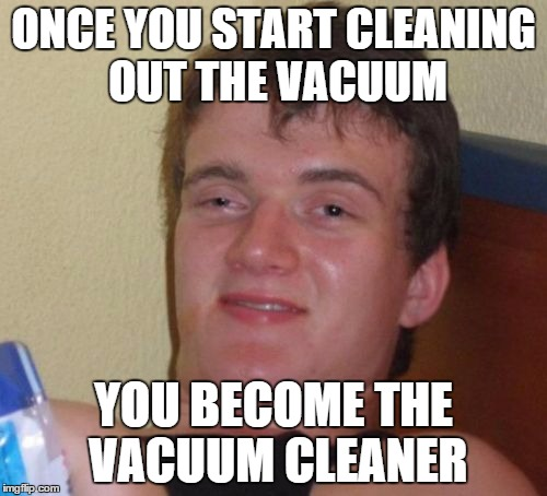 10 Guy Meme | ONCE YOU START CLEANING OUT THE VACUUM YOU BECOME THE VACUUM CLEANER | image tagged in memes,10 guy,AdviceAnimals | made w/ Imgflip meme maker