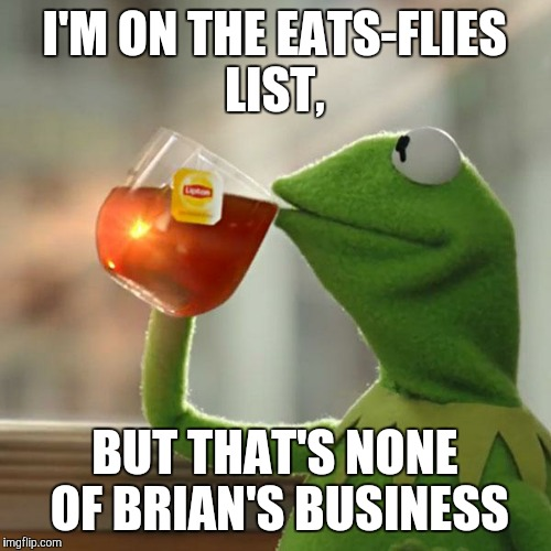 But Thats None Of My Business Meme | I'M ON THE EATS-FLIES LIST, BUT THAT'S NONE OF BRIAN'S BUSINESS | image tagged in memes,but thats none of my business,kermit the frog | made w/ Imgflip meme maker