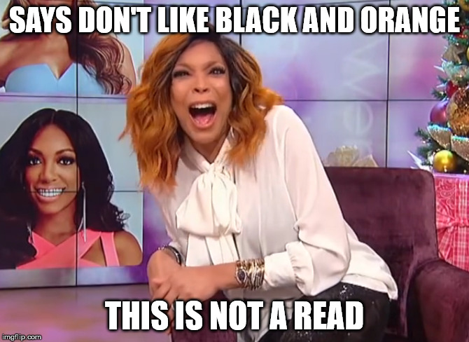 SAYS DON'T LIKE BLACK AND ORANGE THIS IS NOT A READ | image tagged in wendy williams,wendy,shade,office monkeys | made w/ Imgflip meme maker