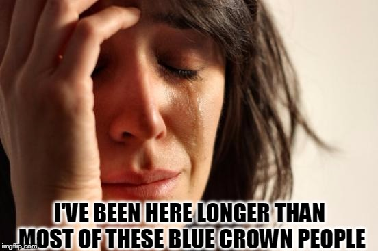 First World Problems Meme | I'VE BEEN HERE LONGER THAN MOST OF THESE BLUE CROWN PEOPLE | image tagged in memes,first world problems | made w/ Imgflip meme maker