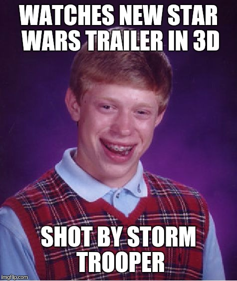 Storm troopers finally hit someone | WATCHES NEW STAR WARS TRAILER IN 3D SHOT BY STORM TROOPER | image tagged in memes,bad luck brian,star wars,independence day | made w/ Imgflip meme maker