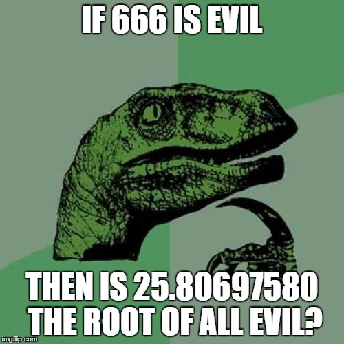 Put it in your calculator... It works lmao | IF 666 IS EVIL THEN IS 25.80697580 THE ROOT OF ALL EVIL? | image tagged in memes,philosoraptor,666,devil,evil,satan | made w/ Imgflip meme maker