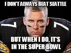 BIG BEN | I DON'T ALWAYS BEAT SEATTLE BUT WHEN I DO, IT'S IN THE SUPER BOWL | image tagged in big ben | made w/ Imgflip meme maker