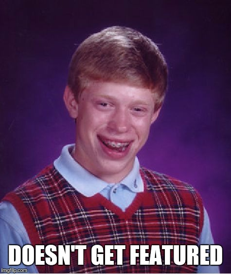 Bad Luck Brian Meme | DOESN'T GET FEATURED | image tagged in memes,bad luck brian | made w/ Imgflip meme maker