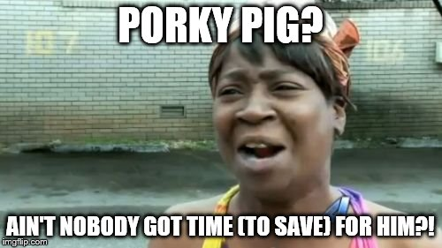 Aint Nobody Got Time For That Meme | PORKY PIG? AIN'T NOBODY GOT TIME (TO SAVE) FOR HIM?! | image tagged in memes,aint nobody got time for that | made w/ Imgflip meme maker