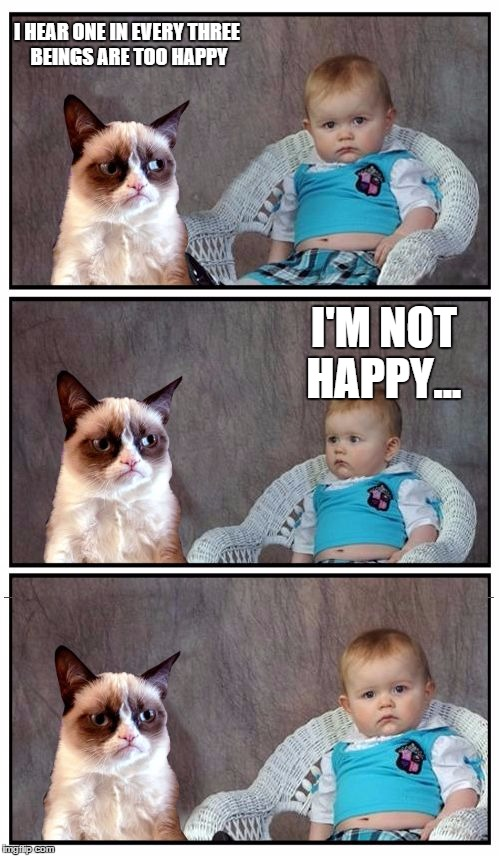 Dad Joke Cat | I HEAR ONE IN EVERY THREE BEINGS ARE TOO HAPPY I'M NOT HAPPY... | image tagged in dad joke cat | made w/ Imgflip meme maker