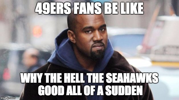 I'm a Bears fan, I'm not exactly happy and joyous, either. | 49ERS FANS BE LIKE WHY THE HELL THE SEAHAWKS GOOD ALL OF A SUDDEN | image tagged in angry kanye,seahawks | made w/ Imgflip meme maker