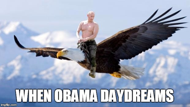 Putin Eagle | WHEN OBAMA DAYDREAMS | image tagged in putin eagle | made w/ Imgflip meme maker