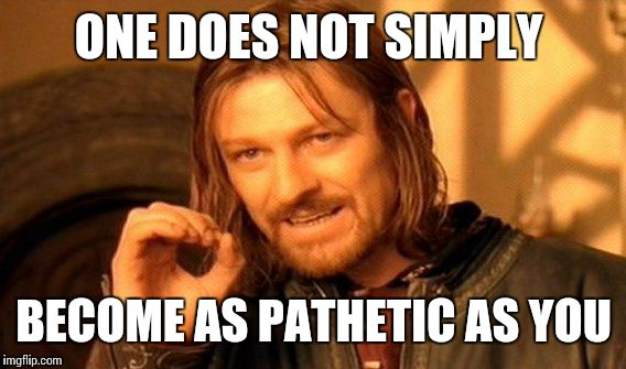 One Does Not Simply Meme | ONE DOES NOT SIMPLY BECOME AS PATHETIC AS YOU | image tagged in memes,one does not simply | made w/ Imgflip meme maker