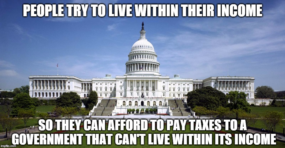 U.S. Capitol  | PEOPLE TRY TO LIVE WITHIN THEIR INCOME SO THEY CAN AFFORD TO PAY TAXES TO A GOVERNMENT THAT CAN'T LIVE WITHIN ITS INCOME | image tagged in us capitol | made w/ Imgflip meme maker