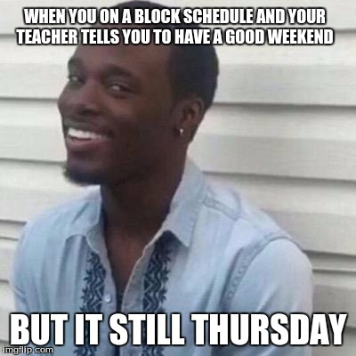 why you lyin | WHEN YOU ON A BLOCK SCHEDULE AND YOUR TEACHER TELLS YOU TO HAVE A GOOD WEEKEND BUT IT STILL THURSDAY | image tagged in why the fuck you lyin',blockschedule,highschool | made w/ Imgflip meme maker