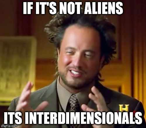 Ancient ... Aliens? | IF IT'S NOT ALIENS ITS INTERDIMENSIONALS | image tagged in memes,ancient aliens,interdimensionals,new age,occult | made w/ Imgflip meme maker