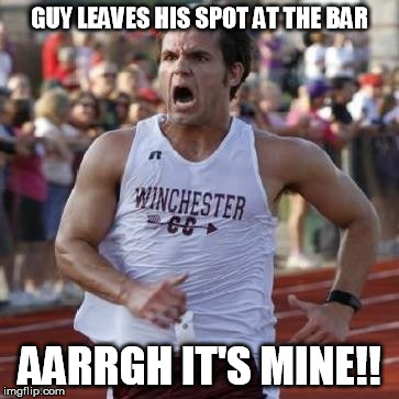 It's mine! | GUY LEAVES HIS SPOT AT THE BAR AARRGH IT'S MINE!! | image tagged in it's mine | made w/ Imgflip meme maker