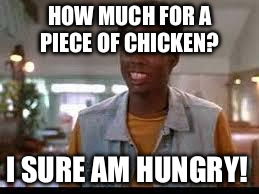 chris rock | HOW MUCH FOR A PIECE OF CHICKEN? I SURE AM HUNGRY! | image tagged in chris rock | made w/ Imgflip meme maker