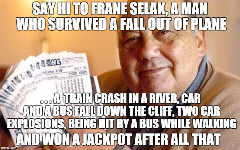 https://www.youtube.com/watch?v=dZyUWLW7kEI | SAY HI TO FRANE SELAK, A MAN WHO SURVIVED A FALL OUT OF PLANE . . . A  TRAIN CRASH IN A RIVER, CAR AND A BUS FALL DOWN THE CLIFF, TWO CAR EX | image tagged in the luckiest unlucky man in the world | made w/ Imgflip meme maker