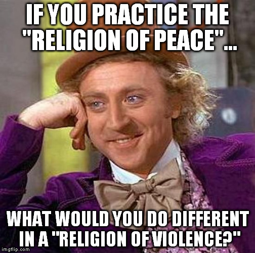 "Creepy Condescending Wonka Meme | IF YOU PRACTICE THE ""RELIGION OF PEACE""... WHAT WOULD YOU DO DIFFERENT IN A ""RELIGION OF VIOLENCE?"" 