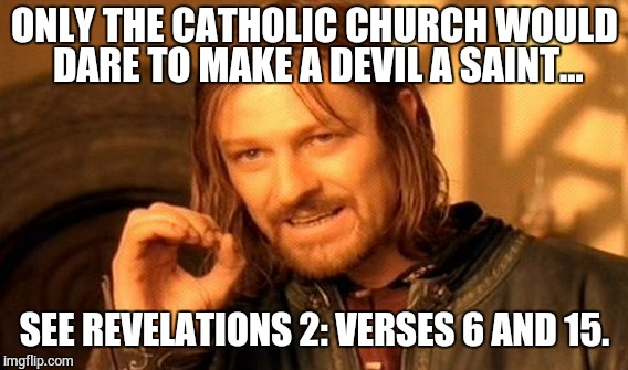 One Does Not Simply Meme | ONLY THE CATHOLIC CHURCH WOULD DARE TO MAKE A DEVIL A SAINT... SEE REVELATIONS 2: VERSES 6 AND 15. | image tagged in memes,one does not simply | made w/ Imgflip meme maker
