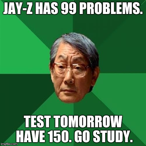High Expectations Asian Father | JAY-Z HAS 99 PROBLEMS. TEST TOMORROW HAVE 150. GO STUDY. | image tagged in memes,high expectations asian father,jay-z | made w/ Imgflip meme maker